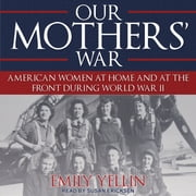 Our Mothers' War - American Women at Home and at the Front During World War II audiobook by Emily Yellin