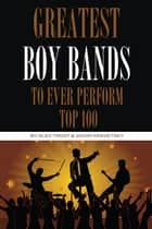 Greatest Boy Bands to Ever Perform: Top 100 ebook by alex trostanetskiy