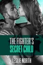 The Fighter's Secret Child - The Burton Brothers Series, #3 ebook by Leslie North
