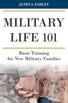 Military Life 101 - Basic Training for New Military Families ebook by Janet I. Farley