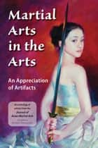 Martial Arts in the Arts - An Appreciation of Artifacts ebook by Michael DeMarco, Anne Manyak, Jim Silvan,...