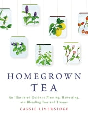 Homegrown Tea - An Illustrated Guide to Planting, Harvesting, and Blending Teas and Tisanes ebook by Cassie Liversidge