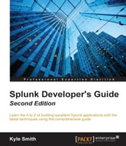 Splunk Developer's Guide - Second Edition ebook by Kyle Smith
