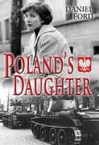 Poland's Daughter: How I Met Basia, Hitchhiked to Italy, and Learned About Love, War, and Exile ebook by Daniel Ford