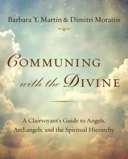 Communing with the Divine - A Clairvoyant's Guide to Angels, Archangels, and the Spiritual Hierarchy ebook by Barbara Y. Martin,Dimitri Moraitis