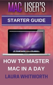 Mac User's Starter Guide - How To Master Mac In A Day ebook by Laura Whitworth