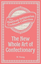 The New Whole Art of Confectionary - Sugar Boiling, Iceing, Candying, Jelly and Wine Making, &c. ebook by W. Young