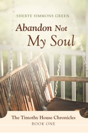 Abandon Not My Soul - The Timothy House Chronicles: Book One ebook by Sherye Simmons Green