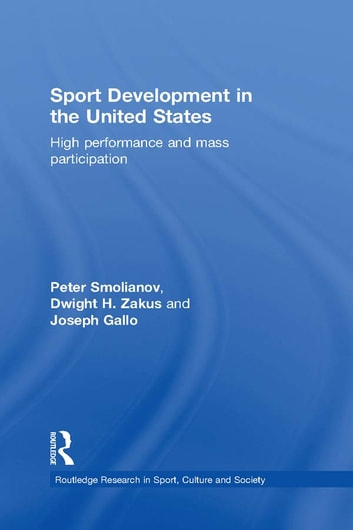 Sport Development in the United States - High Performance and Mass Participation ebook by Peter Smolianov,Dwight Zakus,Joseph Gallo