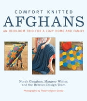 Comfort Knitted Afghans - An Heirloom Trio for a Cozy Home and Family ebook by Norah Gaughan,Margery Winter,Berroco Design Team