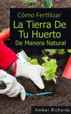 Cómo fertilizar la tierra de tu huerto de manera natural ebook by Amber Richards