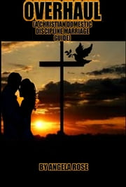 Overhaul (A Christian Domestic Discipline Marriage Guide) ebook by Angela Rose