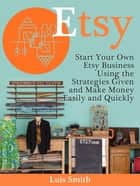 Etsy: Start Your Own Etsy Business Using the Strategies Given and Make Money Easily and Quickly 電子書 by Luis Smith