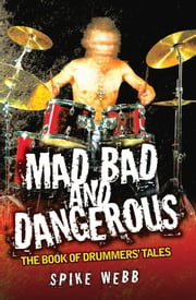 Mad, Bad and Dangerous - The Book of Drummers' Tales ebook by Spike Webb
