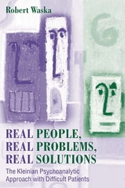 Real People, Real Problems, Real Solutions - The Kleinian Psychoanalytic Approach with Difficult Patients ebook by Robert Waska