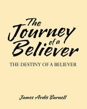 The Journey of a Believer - The Destiny of a Believer ebook by James Ardis Burnell