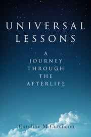 Universal Lessons - A Journey Through the Afterlife ebook by Caroline McCutcheon