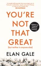 You're Not That Great (but Neither is Anyone Else) ebook by Elan Gale