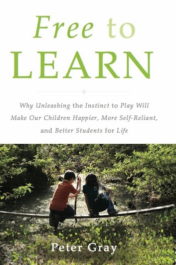 Free to Learn - Why Unleashing the Instinct to Play Will Make Our Children Happier, More Self-Reliant, and Better Students for Life ebook by Peter Gray