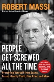 People Get Screwed All the Time - Protecting Yourself From Scams, Fraud, Identity Theft, Fine Print, and More ebook by Robert Massi