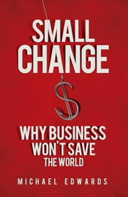 Small Change - Why Business Won't Save the World ebook by Michael Edwards