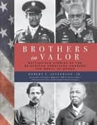 Brothers in Valor - Battlefield Stories of the 89 African Americans Awarded the Medal of Honor ebook by Robert F. Jefferson, Jr., Col. Guion S. Bluford,...