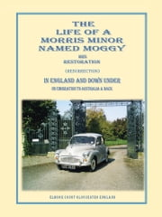 THE LIFE OF A MORRIS MINOR NAMED MOGGY - HIS RESTORATION (RESURRECTION) IN ENGLAND AND DOWN UNDER ON EMIGRATION TO AUSTRALIA & BACK ebook by Gerald Griffiths