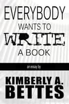 Everybody Wants to Write a Book ebook by Kimberly A Bettes