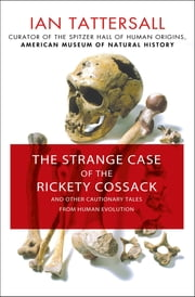 The Strange Case of the Rickety Cossack - and Other Cautionary Tales from Human Evolution ebook by Ian Tattersall