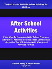 After School Activities - If You Want To Know About After School Programs, After School Activities Then This eBook Contains Vital Information That Will Help You With After School Activities For Kids ebook by Eleanor Kenny,Karen Hoover