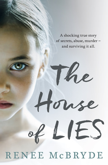 The House of Lies - A shocking true story of secrets, abuse, murder - and surviving it all ebook by Renee McBryde