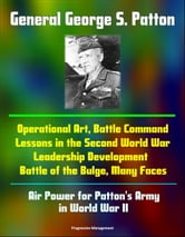 General George S. Patton: Operational Art, Battle Command Lessons in the Second World War, Leadership Development, Battle of the Bulge, Many Faces, Air Power for Patton's Army in World War II ebook by Progressive Management