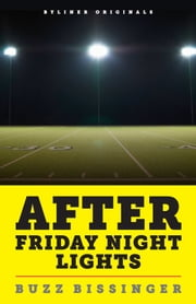 After Friday Night Lights: When the Games Ended, Real Life Began. An Unlikely Love Story. ebook by Buzz Bissinger