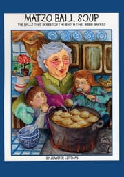 Matzo Ball Soup: The Balls that Bobbed in the Broth that Bubbe Brewed ebook by Jennifer Littman