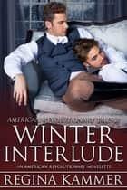 Winter Interlude: An American Revolutionary Novelette ebook by Regina Kammer