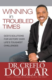 Winning in Troubled Times - God's Solutions for Victory Over Life's Toughest Challenges ebook by Creflo Dollar