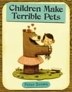 Children Make Terrible Pets ebook by Peter Brown