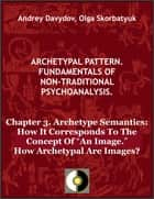 "Chapter 3. Archetype Semantics: How It Corresponds To The Concept Of ""An Image."" How Archetypal Are Images? ebook by Andrey Davydov, Olga Skorbatyuk"