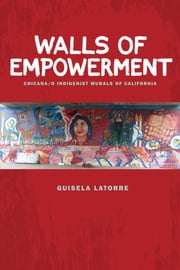Walls of Empowerment - Chicana/o Indigenist Murals of California ebook by Guisela Latorre
