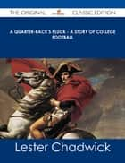 A Quarter-Back's Pluck - A Story of College Football - The Original Classic Edition ebook by Lester Chadwick