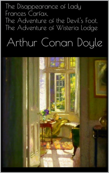 The Disappearance of Lady Frances Carfax, The Adventure of the Devil's Foot, The Adventure of Wisteria Lodge eBook by Arthur B. Conan Doyle