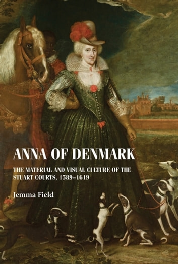 Anna of Denmark - The material and visual culture of the Stuart courts, 1589–1619 ebook by Jemma Field
