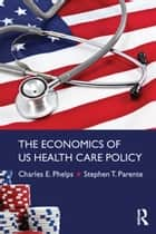 The Economics of US Health Care Policy ebook by Charles E. Phelps, Stephen T. Parente