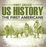 First Grade Us History: The First Americans - First Grade Books ebook by Baby Professor