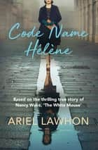 Code Name Hélène - Based on the thrilling true story of Nancy Wake, 'The White Mouse' ebook by Ariel Lawhon