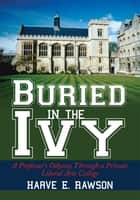 Buried in the Ivy - A Professor's Odyssey Through a Private Liberal Arts College ebook by Harve E. Rawson
