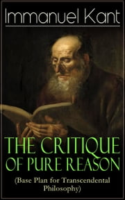 The Critique of Pure Reason (Base Plan for Transcendental Philosophy): One of the most influential works in the history of philosophy - From the Author of Critique of Practical Reason, Critique of Judgment, Metaphysics of Morals, Dreams of a Spirit-S ebook by Immanuel  Kant,J.  M. D.  Meiklejohn