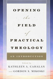 Opening the Field of Practical Theology - An Introduction ebook by Kathleen A. Cahalan, professor,Gordon S. Mikoski,Joyce Ann Mercer,Dale P. Andrews,Tom Beaudoin, Fordham University, author of Consuming Faith,Stephen Bevans,Sally A. Brown,Courtney T. Goto,Richard Osmer,Hosffman Ospino,Don C. Richter,Andrew Root,Katherine Turpin,Claire E. Wolfteich