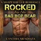 Shifter Romance: Rocked by The Bad Boy Bear (Paranormal Fantasy Shapeshifter Romance Series) audiobook by Cynthia Mendoza