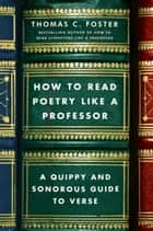 How to Read Poetry Like a Professor - A Quippy and Sonorous Guide to Verse ebook by Thomas C Foster